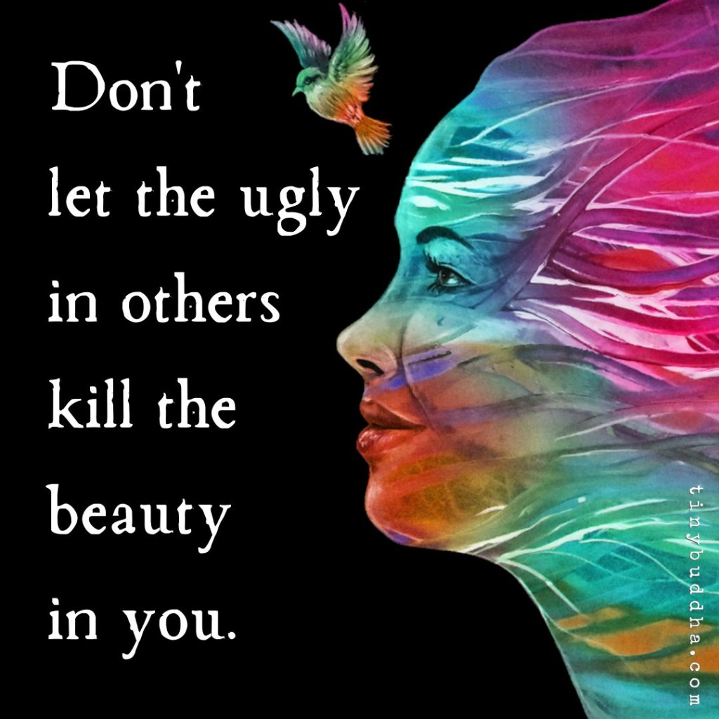 Please don't let the ugly in others kill the beauty in you. Sometimes, we are surrounded by people who hold negativity in them naturally and make us feel the same with their presence.